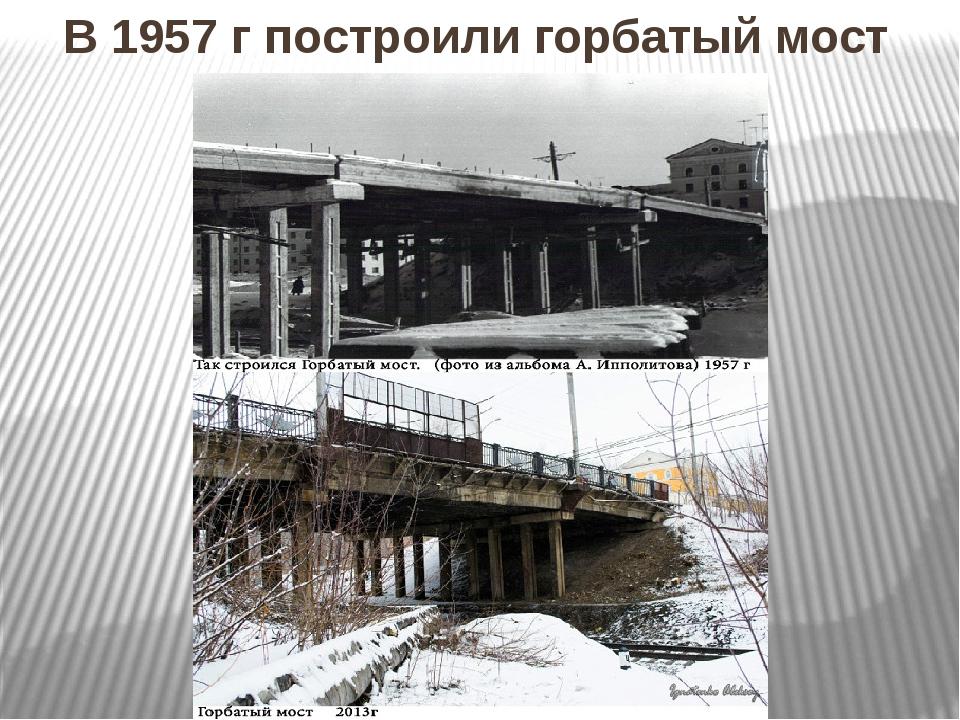 В 1957 г построили горбатый мост