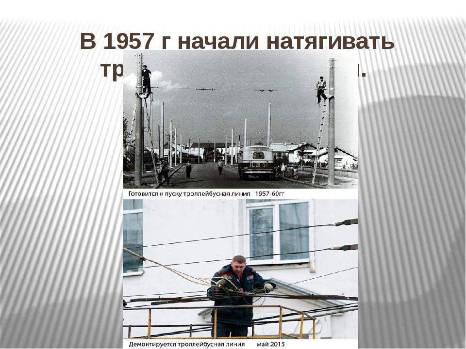 В 1957 г начали натягивать троллейбусные линии.