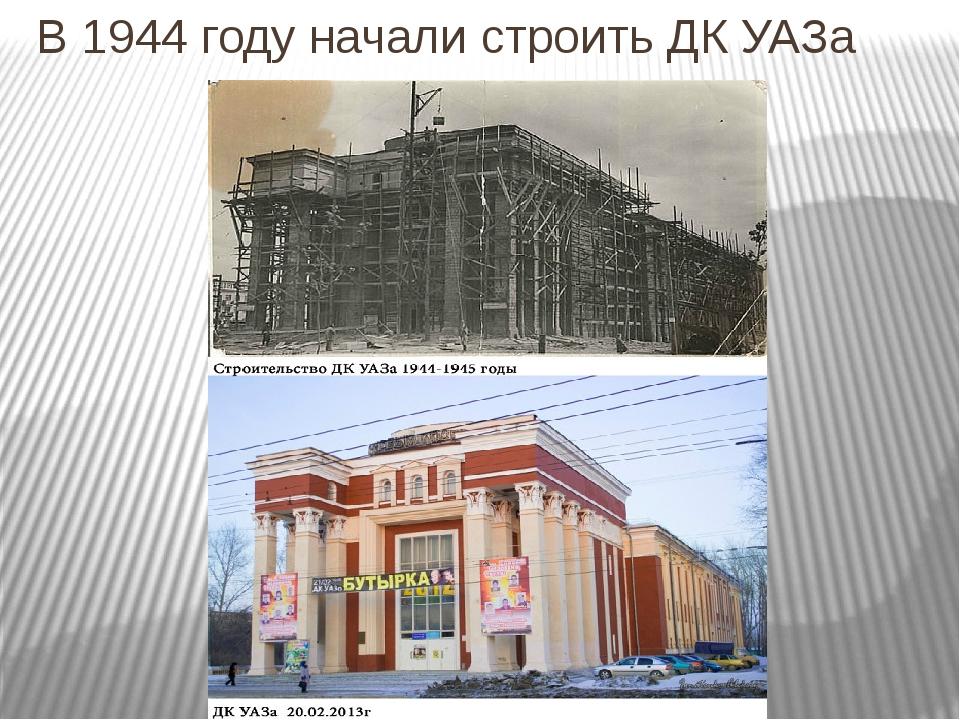 В 1944 году начали строить ДК УАЗа