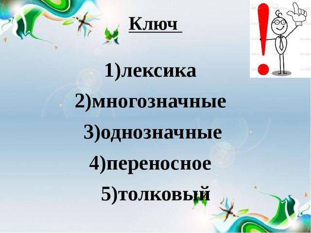 Ключ 1)лексика 2)многозначные 3)однозначные 4)переносное 5)толковый