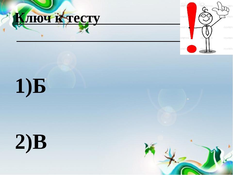 Ключ к тесту 1)Б 2)В 3)Б