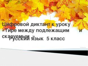 Цифровой диктант к уроку «Тире между подлежащим и сказуемым .» Русский язык 5