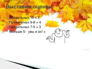 Правильных 10 = 5 Правильных 9-8 = 4 Правильных 7-5 = 3 Меньше 5- увы и ах! =