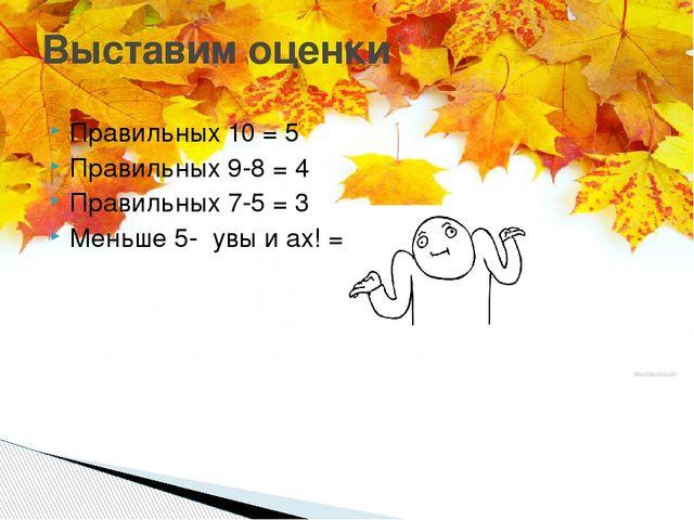 Правильных 10 = 5 Правильных 9-8 = 4 Правильных 7-5 = 3 Меньше 5- увы и ах! =...