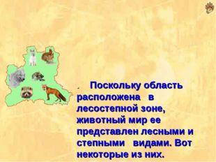 . Поскольку область расположена в лесостепной зоне, животный мир ее представл