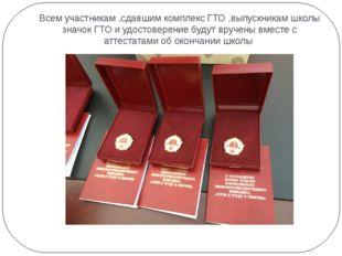 Всем участникам ,сдавшим комплекс ГТО ,выпускникам школы значок ГТО и удостов