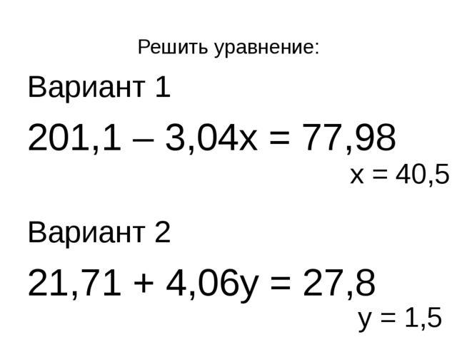 Решить уравнение: Вариант 1  201,1 – 3,04х = 77,98 Вариант 2 21,71 + 4,06...