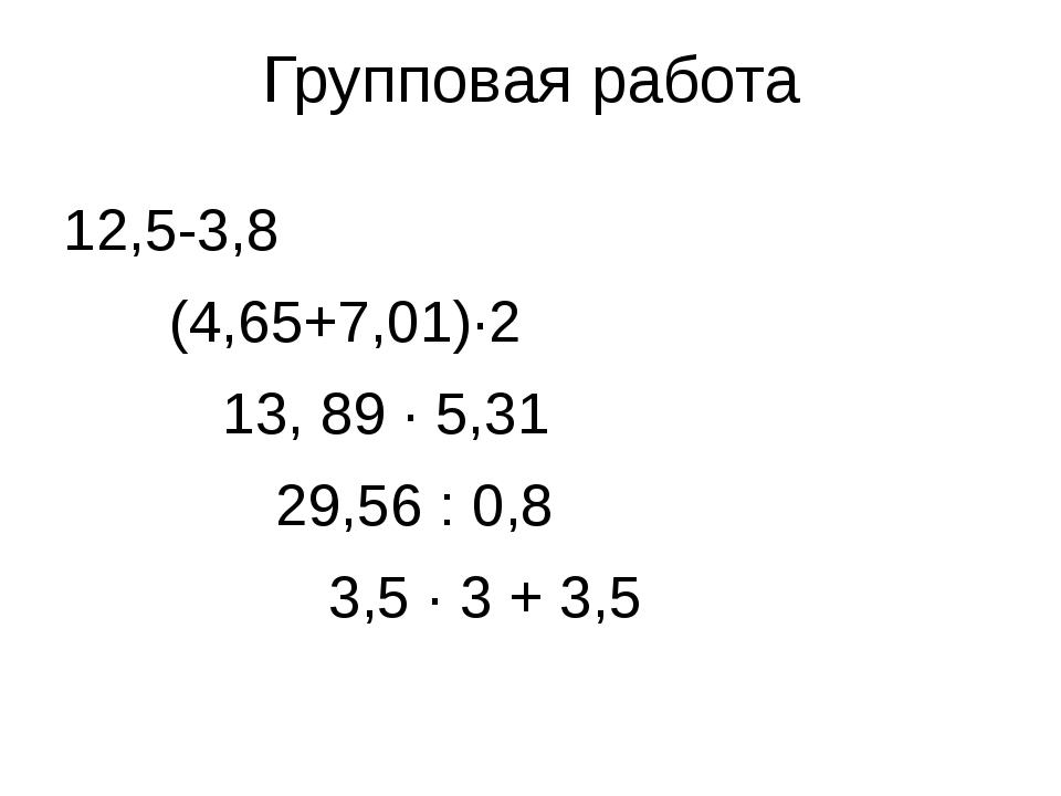 Групповая работа 12,5-3,8 (4,65+7,01)·2 13, 89 · 5,31 29,56 : 0,8...