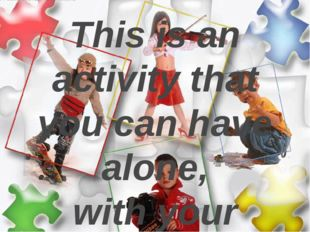 This is an activity that you can have alone, with your family or with your f