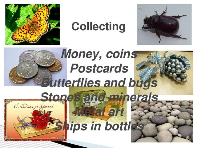 Collecting Money, coins Postcards Butterflies and bugs Stones and minerals Me...