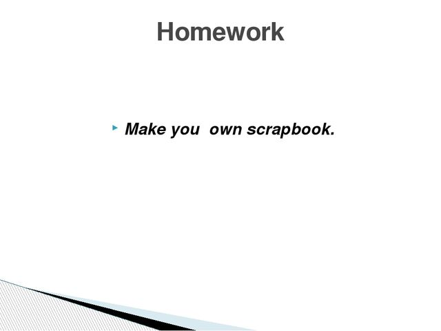 Make you own scrapbook. Homework