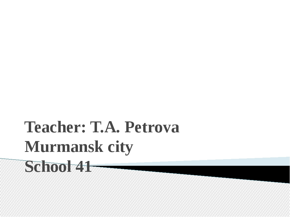 Teacher: T.A. Petrova Murmansk city School 41