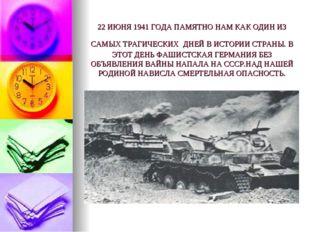 22 ИЮНЯ 1941 ГОДА ПАМЯТНО НАМ КАК ОДИН ИЗ САМЫХ ТРАГИЧЕСКИХ ДНЕЙ В ИСТОРИИ С