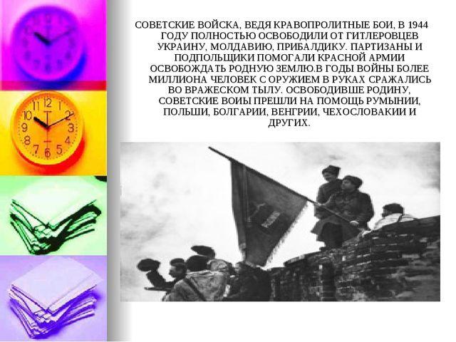СОВЕТСКИЕ ВОЙСКА, ВЕДЯ КРАВОПРОЛИТНЫЕ БОИ, В 1944 ГОДУ ПОЛНОСТЬЮ ОСВОБОДИЛИ О...
