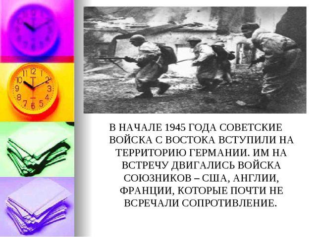 В НАЧАЛЕ 1945 ГОДА СОВЕТСКИЕ ВОЙСКА С ВОСТОКА ВСТУПИЛИ НА ТЕРРИТОРИЮ ГЕРМАНИИ...