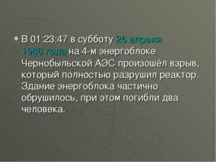 В 01:23:47 в субботу 26 апреля 1986 года на 4-м энергоблоке Чернобыльской АЭС