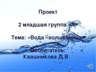 Проект 2 младшая группа «А» Тема: «Вода –волшебница» Воспитатель: Квашникова