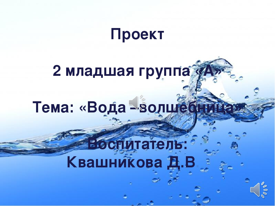 Проект 2 младшая группа «А» Тема: «Вода –волшебница» Воспитатель: Квашникова...