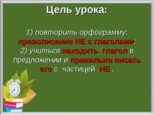 Цель урока: 1) повторить орфограмму: правописание НЕ с глаголами; 2) учиться