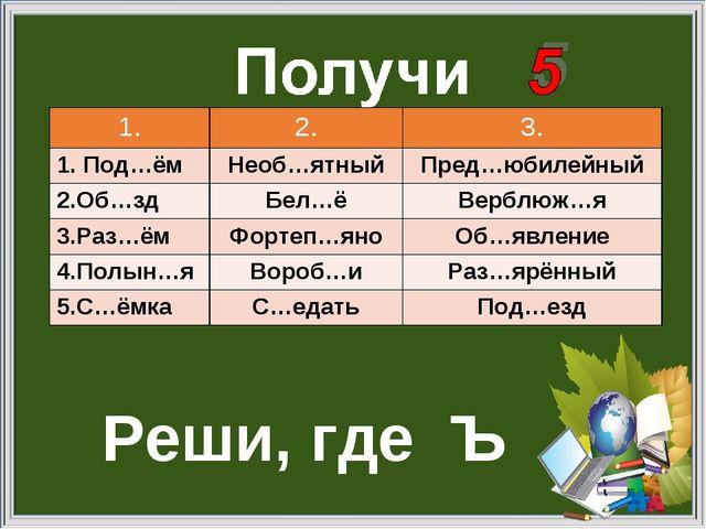 Реши, где Ъ 1.2.3. 1. Под…ёмНеоб…ятныйПред…юбилейный 2.Об…здБел…ёВерблю...