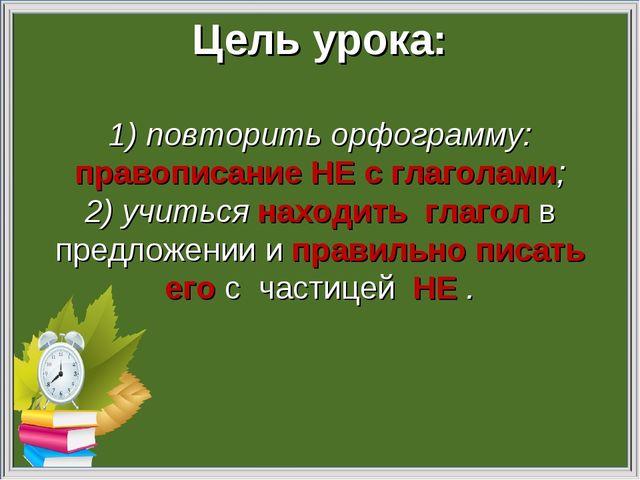 Цель урока: 1) повторить орфограмму: правописание НЕ с глаголами; 2) учиться...