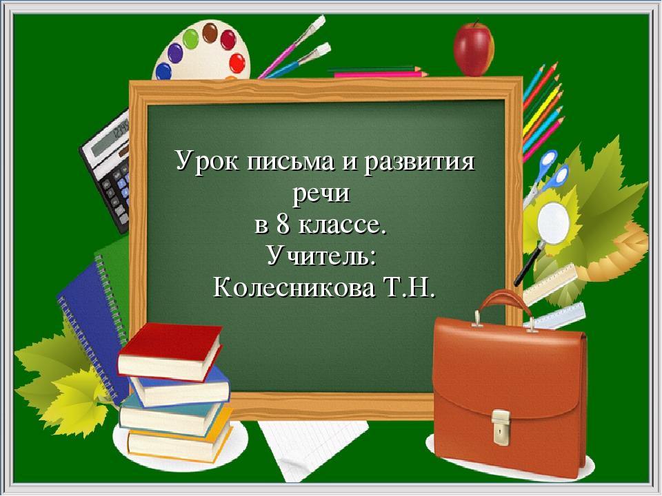 Урок письма и развития речи в 8 классе. Учитель: Колесникова Т.Н.