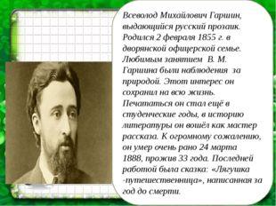 Всеволод Михайлович Гаршин, выдающийся русский прозаик. Родился 2 февраля 185