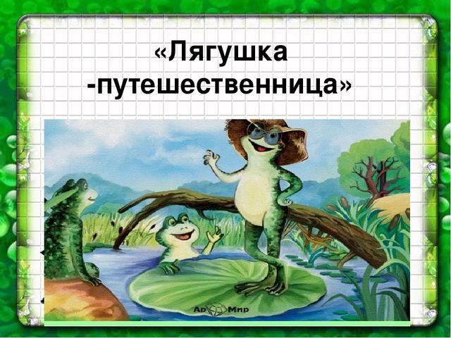 «Лягушка -путешественница»