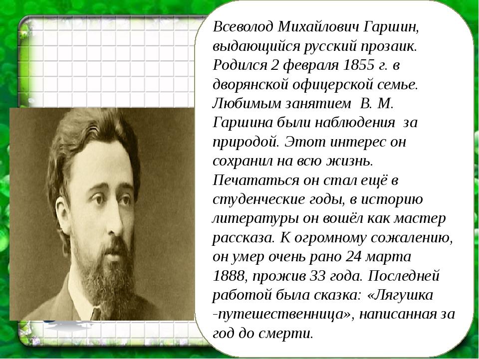Всеволод Михайлович Гаршин, выдающийся русский прозаик. Родился 2 февраля 185...