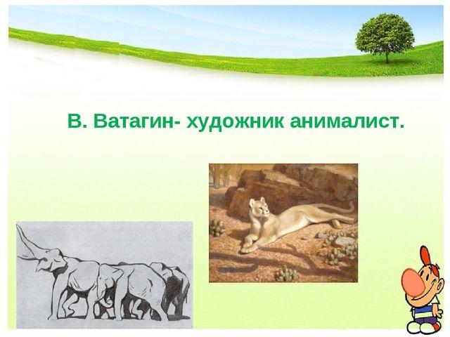 В. Ватагин- художник анималист.