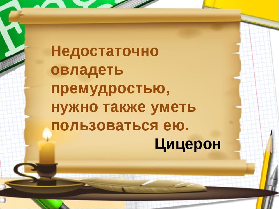 Недостаточно овладеть премудростью, нужно также уметь пользоваться ею. Цицерон