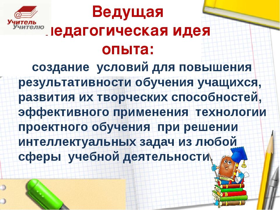 Ведущая педагогическая идея опыта: создание условий для повышения результатив...