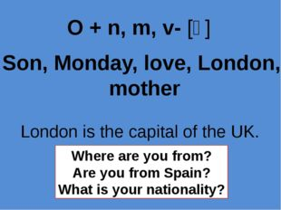 Son, Monday, love, London, mother O + n, m, v- [ʌ] London is the capital of t
