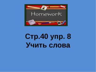 Стр.40 упр. 8 Учить слова