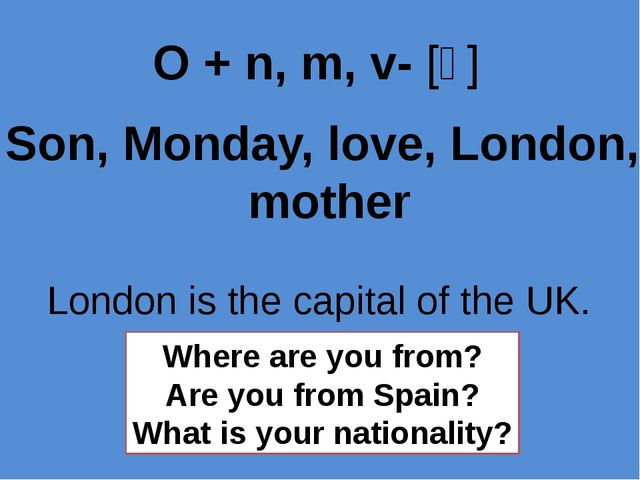 Son, Monday, love, London, mother O + n, m, v- [ʌ] London is the capital of t...