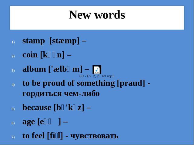 New words stamp [stæmp] – coin [kɔɪn] – album ['ælbəm] – to be proud of somet...