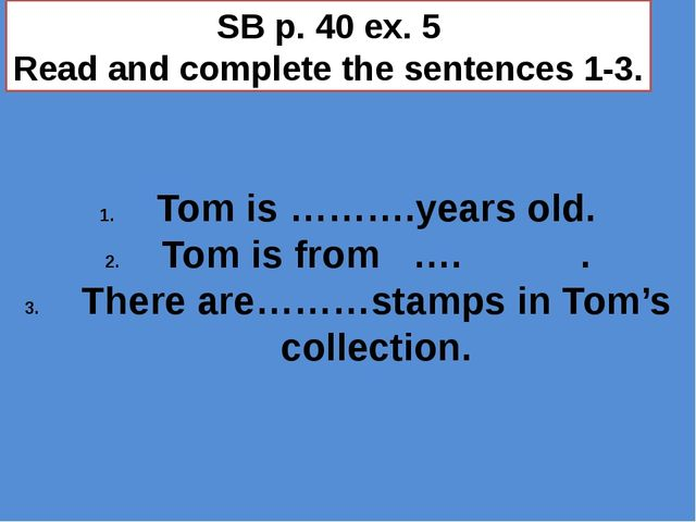 SB p. 40 ex. 5 Read and complete the sentences 1-3. Tom is ……….years old. Tom...