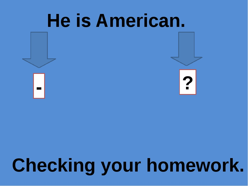 He is American. - ? Checking your homework.
