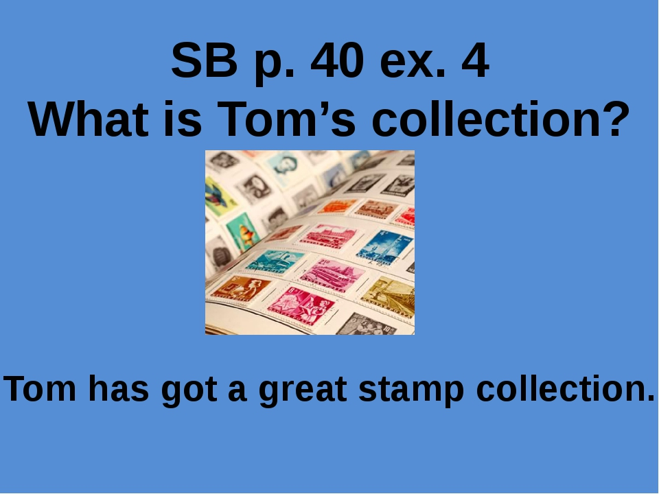 SB p. 40 ex. 4 What is Tom's collection? Tom has got a great stamp collection.
