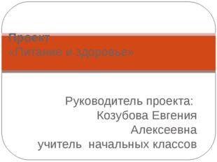 Проект   «Питание и здоровье» Руководитель проекта:  Козубова Евгения Алекс