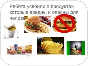 Ребята усвоили о продуктах, которые вредны и опасны для человека.