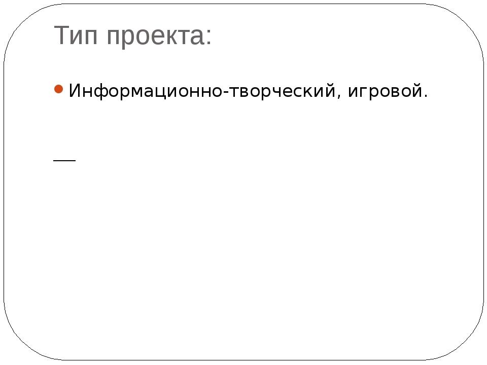 Тип проекта: Информационно-творческий, игровой.