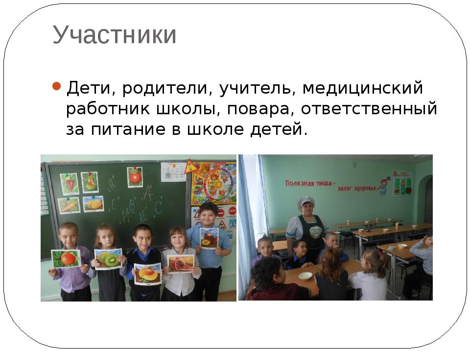 Участники Дети, родители, учитель, медицинский работник школы, повара, ответ...