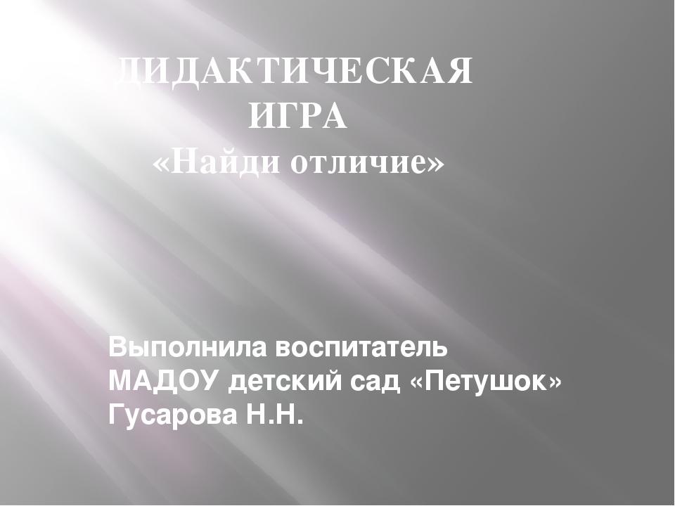 Выполнила воспитатель МАДОУ детский сад «Петушок» Гусарова Н.Н. ДИДАКТИЧЕСКА...