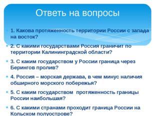 1. Какова протяженность территории России с запада на восток? 2. С какими гос