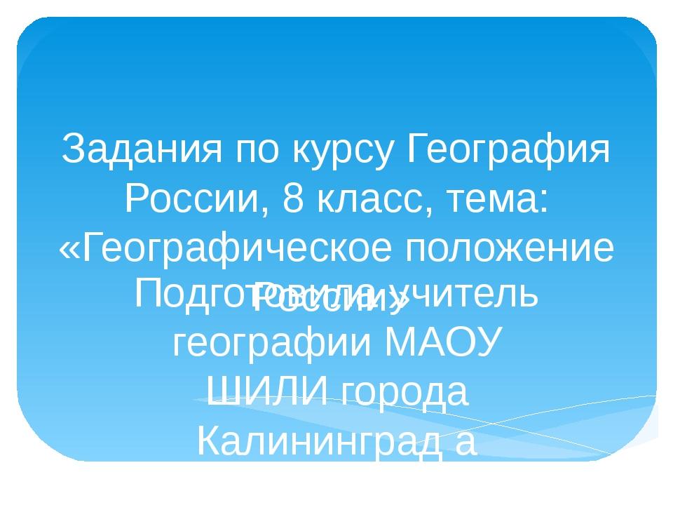 Задания по курсу География России, 8 класс, тема: «Географическое положение Р...