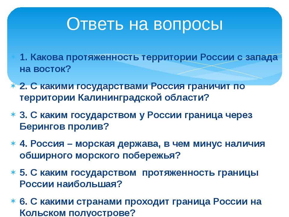 1. Какова протяженность территории России с запада на восток? 2. С какими гос...