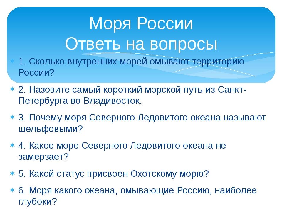 1. Сколько внутренних морей омывают территорию России? 2. Назовите самый коро...