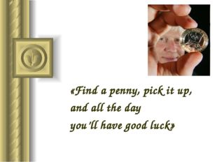 «Find a penny, pick it up, and all the day you'll have good luck»