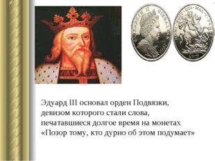 Эдуард III основал орден Подвязки, девизом которого стали слова, печатавшиеся